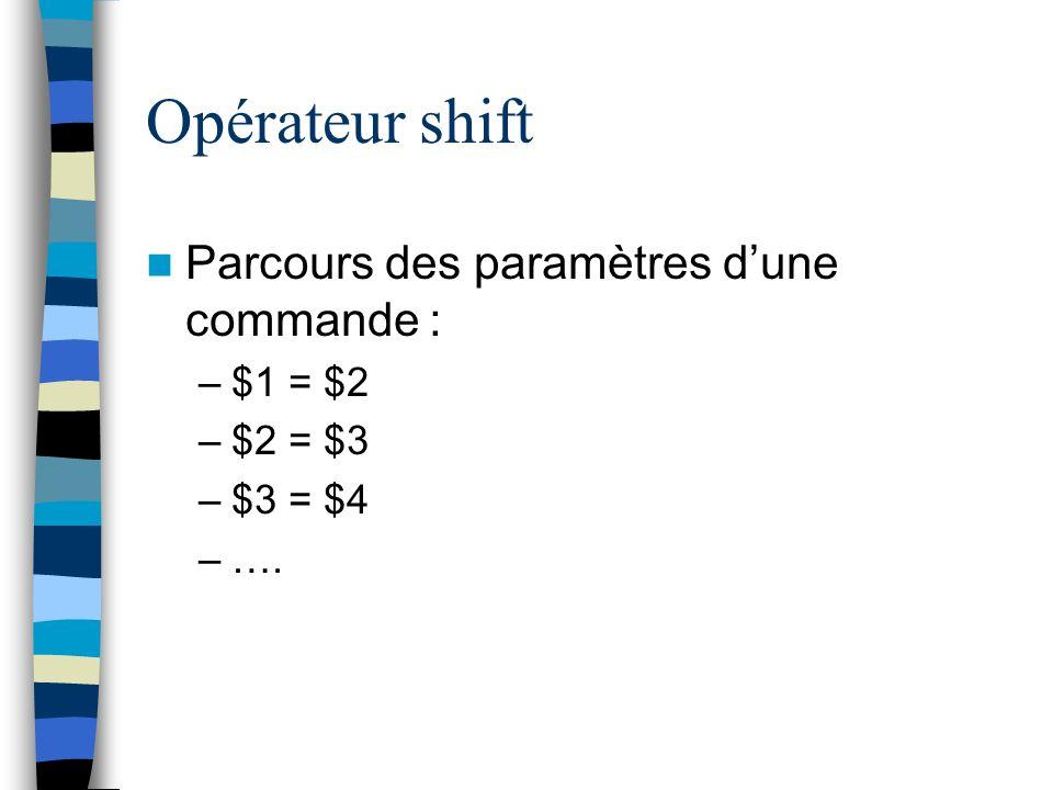 Opérateur shift Parcours des paramètres dune commande : –$1 = $2 –$2 = $3 –$3 = $4 –….