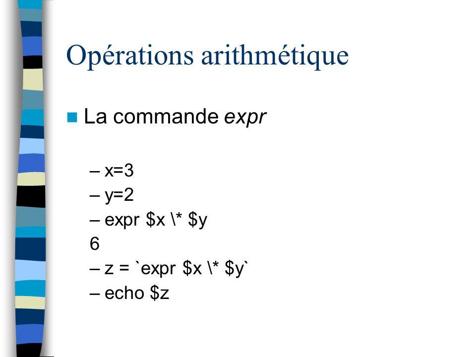 Opérations arithmétique La commande expr –x=3 –y=2 –expr $x \* $y 6 –z = `expr $x \* $y` –echo $z