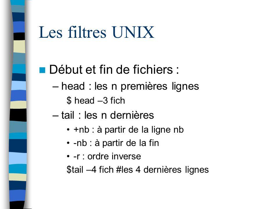 Les filtres UNIX Début et fin de fichiers : –head : les n premières lignes $ head –3 fich –tail : les n dernières +nb : à partir de la ligne nb -nb : à partir de la fin -r : ordre inverse $tail –4 fich #les 4 dernières lignes