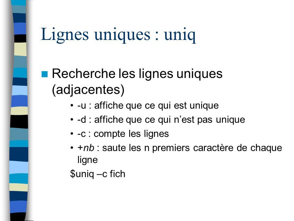 Lignes uniques : uniq Recherche les lignes uniques (adjacentes) -u : affiche que ce qui est unique -d : affiche que ce qui nest pas unique -c : compte les lignes +nb : saute les n premiers caractère de chaque ligne $uniq –c fich