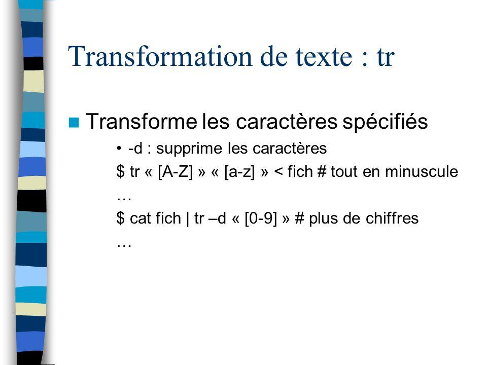 Transformation de texte : tr Transforme les caractères spécifiés -d : supprime les caractères $ tr « [A-Z] » « [a-z] » < fich # tout en minuscule … $ cat fich | tr –d « [0-9] » # plus de chiffres …