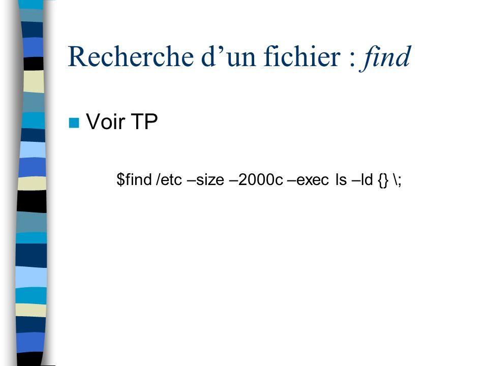 Recherche dun fichier : find Voir TP $find /etc –size –2000c –exec ls –ld {} \;