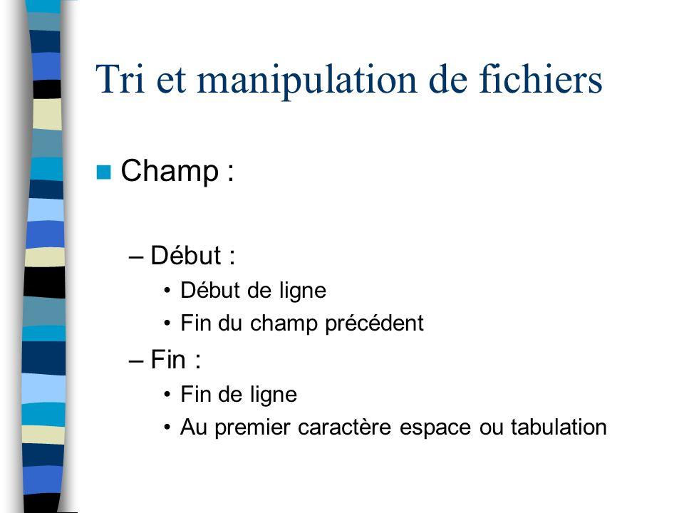 Tri et manipulation de fichiers Champ : –Début : Début de ligne Fin du champ précédent –Fin : Fin de ligne Au premier caractère espace ou tabulation