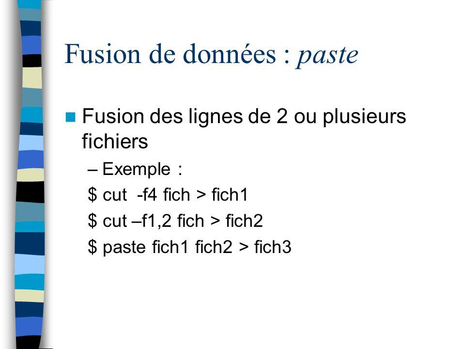 Fusion de données : paste Fusion des lignes de 2 ou plusieurs fichiers –Exemple : $ cut -f4 fich > fich1 $ cut –f1,2 fich > fich2 $ paste fich1 fich2 > fich3