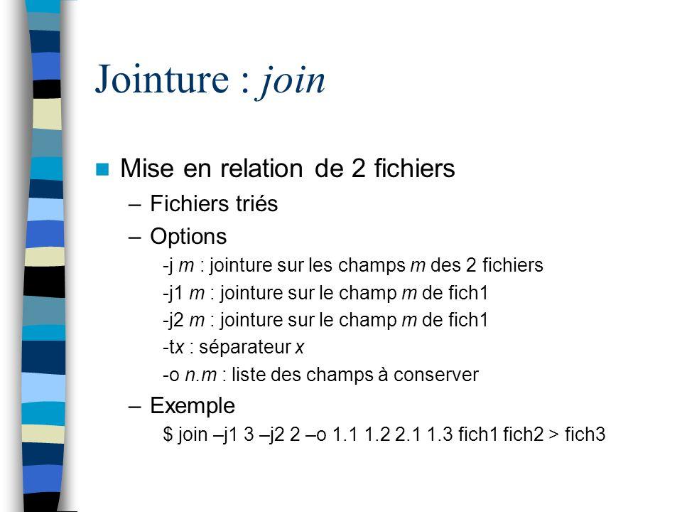 Jointure : join Mise en relation de 2 fichiers –Fichiers triés –Options -j m : jointure sur les champs m des 2 fichiers -j1 m : jointure sur le champ m de fich1 -j2 m : jointure sur le champ m de fich1 -tx : séparateur x -o n.m : liste des champs à conserver –Exemple $ join –j1 3 –j2 2 –o 1.1 1.2 2.1 1.3 fich1 fich2 > fich3