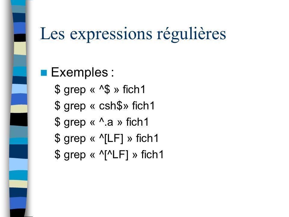 Les expressions régulières Exemples : $ grep « ^$ » fich1 $ grep « csh$» fich1 $ grep « ^.a » fich1 $ grep « ^[LF] » fich1 $ grep « ^[^LF] » fich1