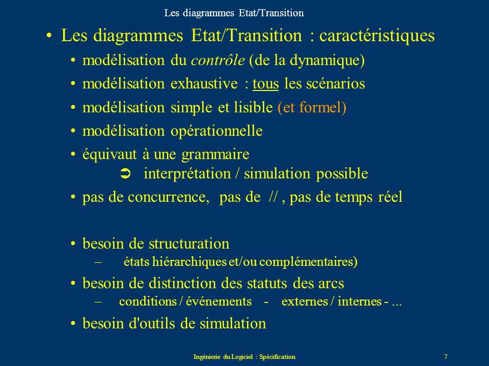 Ingénierie du Logiciel : Spécification7 Les diagrammes Etat/Transition Les diagrammes Etat/Transition : caractéristiques modélisation du contrôle (de la dynamique) modélisation exhaustive : tous les scénarios modélisation simple et lisible (et formel) modélisation opérationnelle équivaut à une grammaire interprétation / simulation possible pas de concurrence, pas de //, pas de temps réel besoin de structuration – états hiérarchiques et/ou complémentaires) besoin de distinction des statuts des arcs – conditions / événements - externes / internes -...