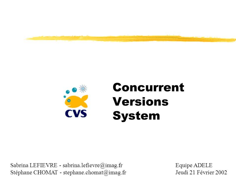 Concurrent Versions System Sabrina LEFIEVRE - sabrina.lefievre@imag.fr Stéphane CHOMAT - stephane.chomat@imag.fr Equipe ADELE Jeudi 21 Février 2002