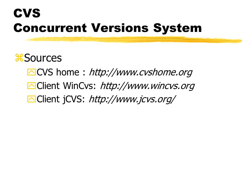 CVS Concurrent Versions System zSources yCVS home : http://www.cvshome.org yClient WinCvs: http://www.wincvs.org yClient jCVS: http://www.jcvs.org/