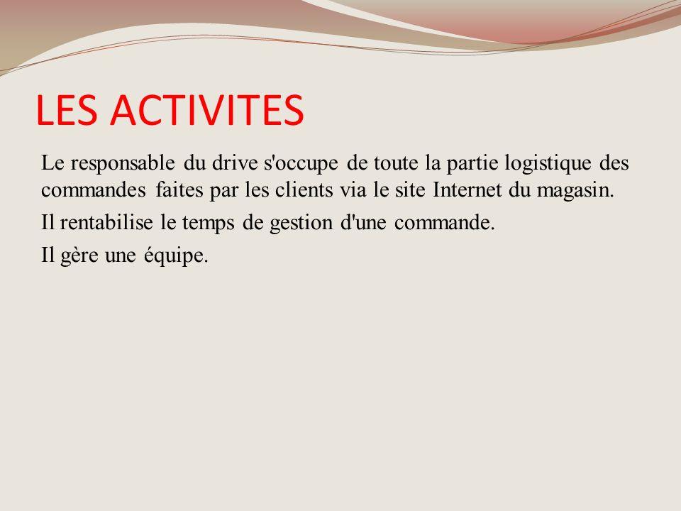 LES ACTIVITES Le responsable du drive s'occupe de toute la partie logistique des commandes faites par les clients via le site Internet du magasin. Il