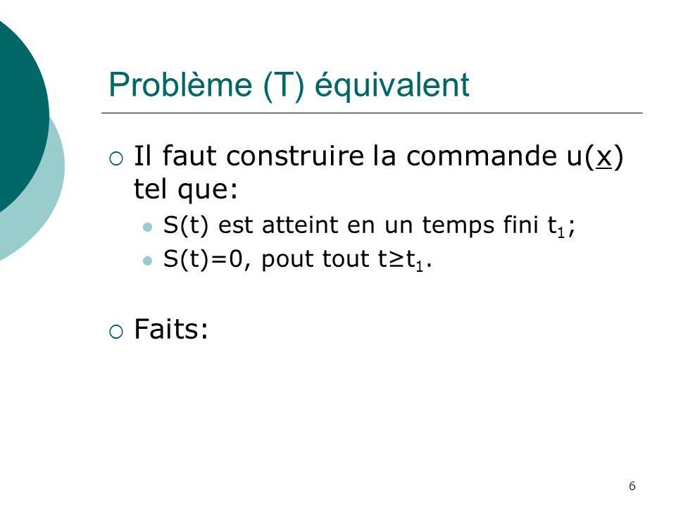 Problème (T) équivalent Il faut construire la commande u(x) tel que: S(t) est atteint en un temps fini t 1 ; S(t)=0, pout tout tt 1. Faits: 6