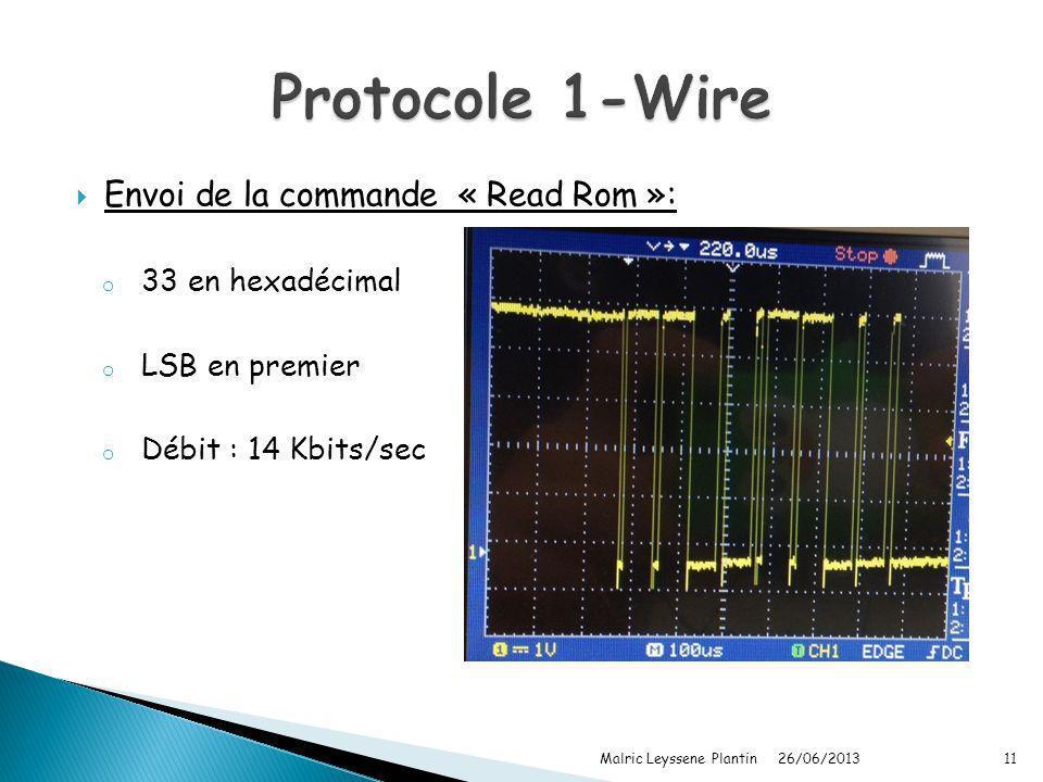 Envoi de la commande « Read Rom »: o 33 en hexadécimal o LSB en premier o Débit : 14 Kbits/sec 26/06/2013 Malric Leyssene Plantin11