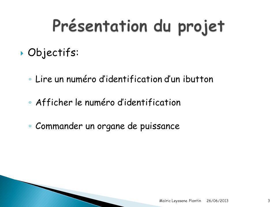 Objectifs: Lire un numéro didentification dun ibutton Afficher le numéro didentification Commander un organe de puissance 26/06/2013 Malric Leyssene P