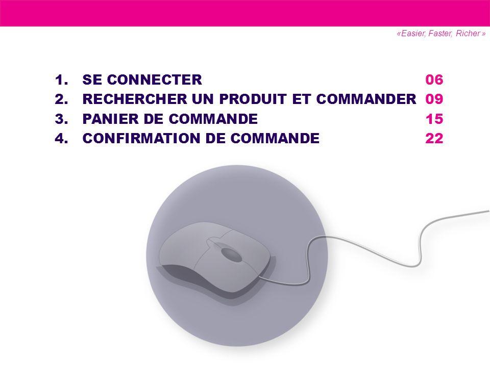1.SE CONNECTER06 2.RECHERCHER UN PRODUIT ET COMMANDER09 3.PANIER DE COMMANDE15 4.CONFIRMATION DE COMMANDE22 «Easier, Faster, Richer »