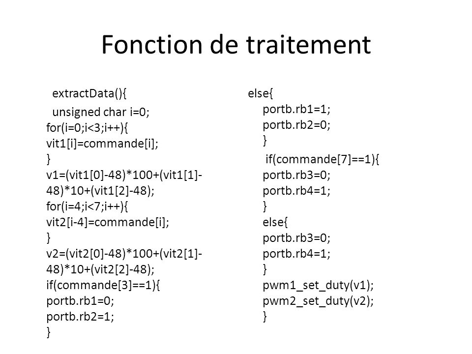 Fonction de traitement extractData(){ unsigned char i=0; for(i=0;i<3;i++){ vit1[i]=commande[i]; } v1=(vit1[0]-48)*100+(vit1[1]- 48)*10+(vit1[2]-48); f
