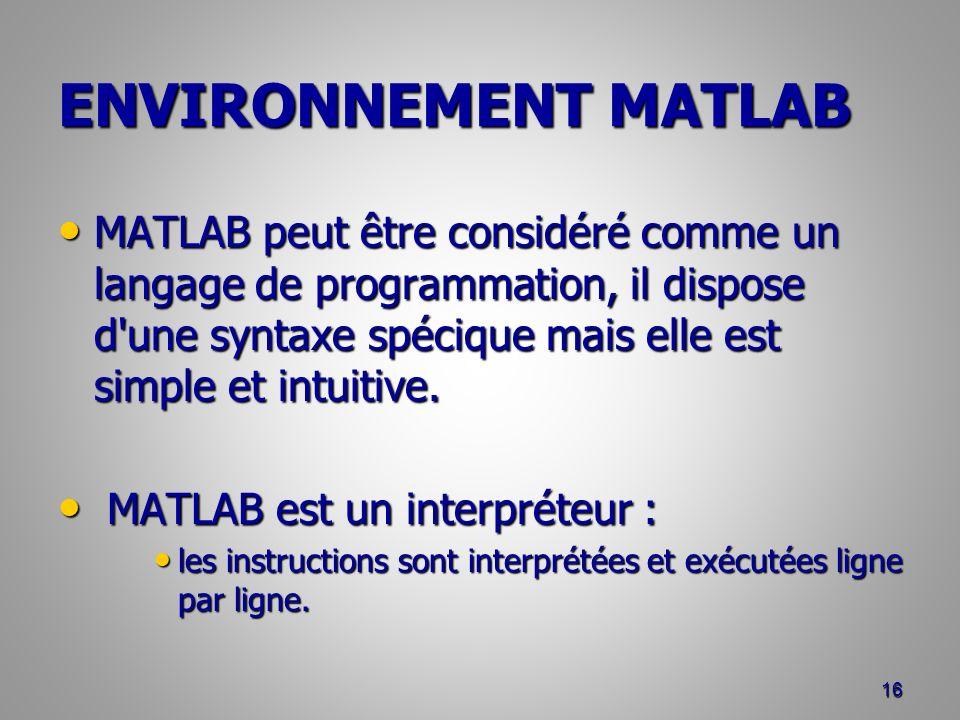 ENVIRONNEMENT MATLAB MATLAB peut être considéré comme un langage de programmation, il dispose d une syntaxe spécique mais elle est simple et intuitive.