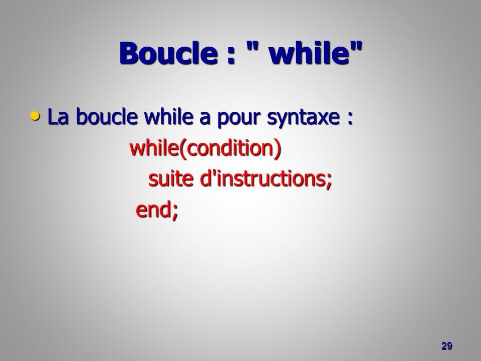 Boucle : while La boucle while a pour syntaxe : La boucle while a pour syntaxe : while(condition) while(condition) suite d instructions; end; end; 29