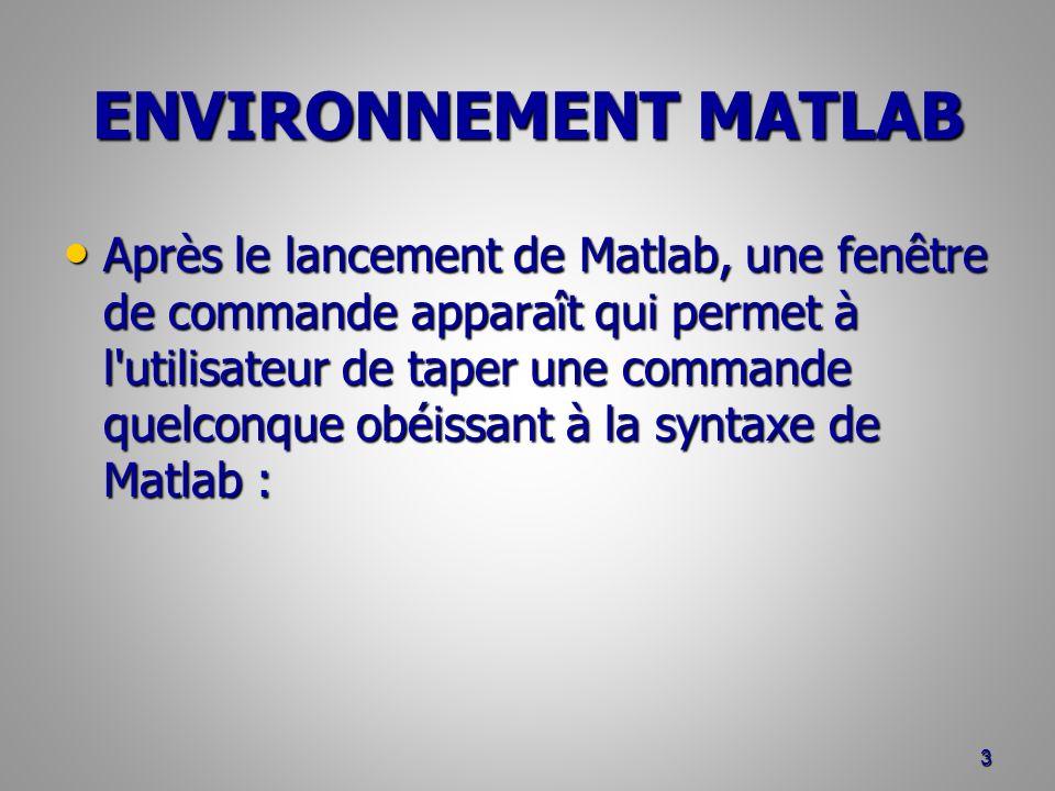 ENVIRONNEMENT MATLAB Après le lancement de Matlab, une fenêtre de commande apparaît qui permet à l utilisateur de taper une commande quelconque obéissant à la syntaxe de Matlab : Après le lancement de Matlab, une fenêtre de commande apparaît qui permet à l utilisateur de taper une commande quelconque obéissant à la syntaxe de Matlab : 3