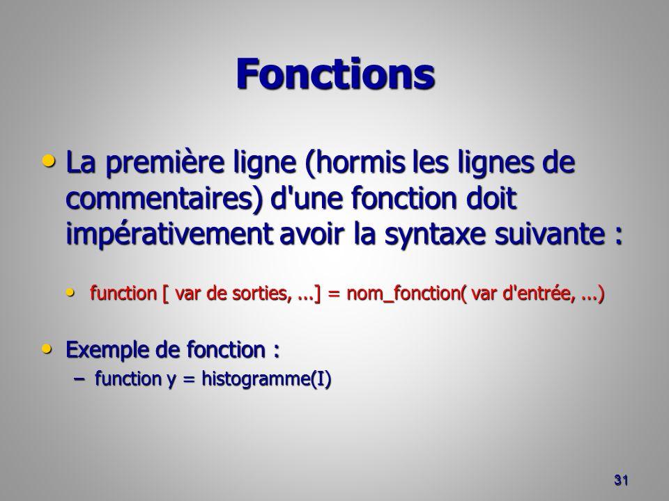 Fonctions La première ligne (hormis les lignes de commentaires) d une fonction doit impérativement avoir la syntaxe suivante : La première ligne (hormis les lignes de commentaires) d une fonction doit impérativement avoir la syntaxe suivante : function [ var de sorties,...] = nom_fonction( var d entrée,...) function [ var de sorties,...] = nom_fonction( var d entrée,...) Exemple de fonction : Exemple de fonction : –function y = histogramme(I) 31