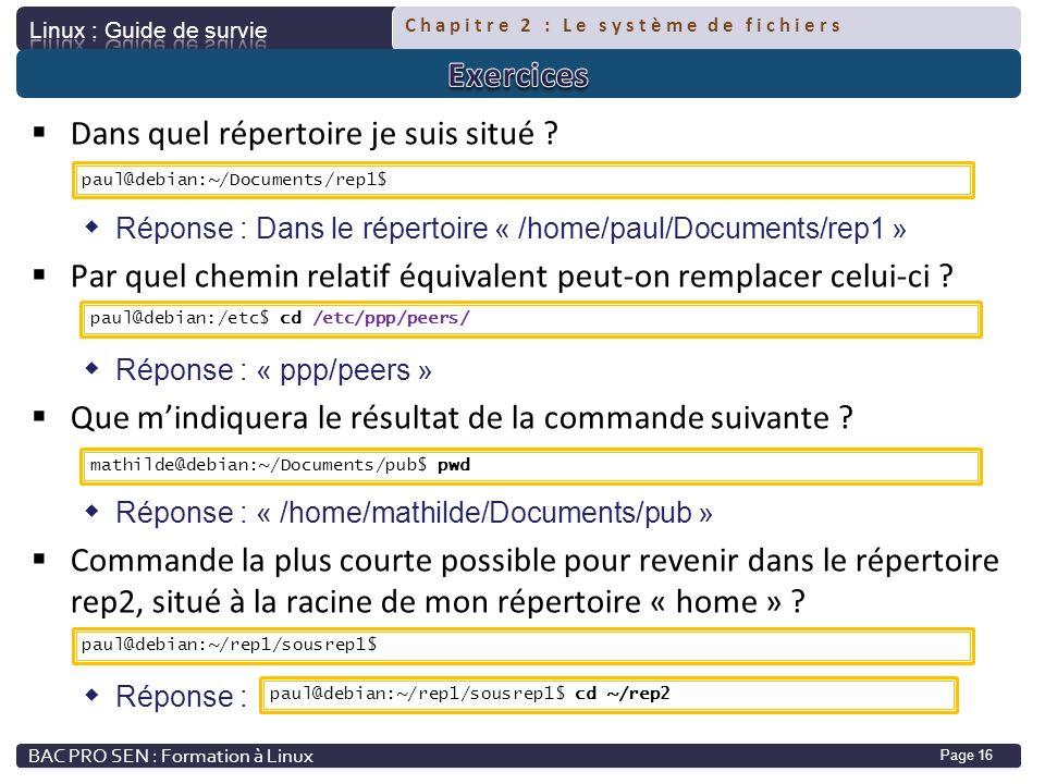 Chapitre 2 : Le système de fichiers Page 16 Dans quel répertoire je suis situé ? Réponse : Dans le répertoire « /home/paul/Documents/rep1 » Par quel c