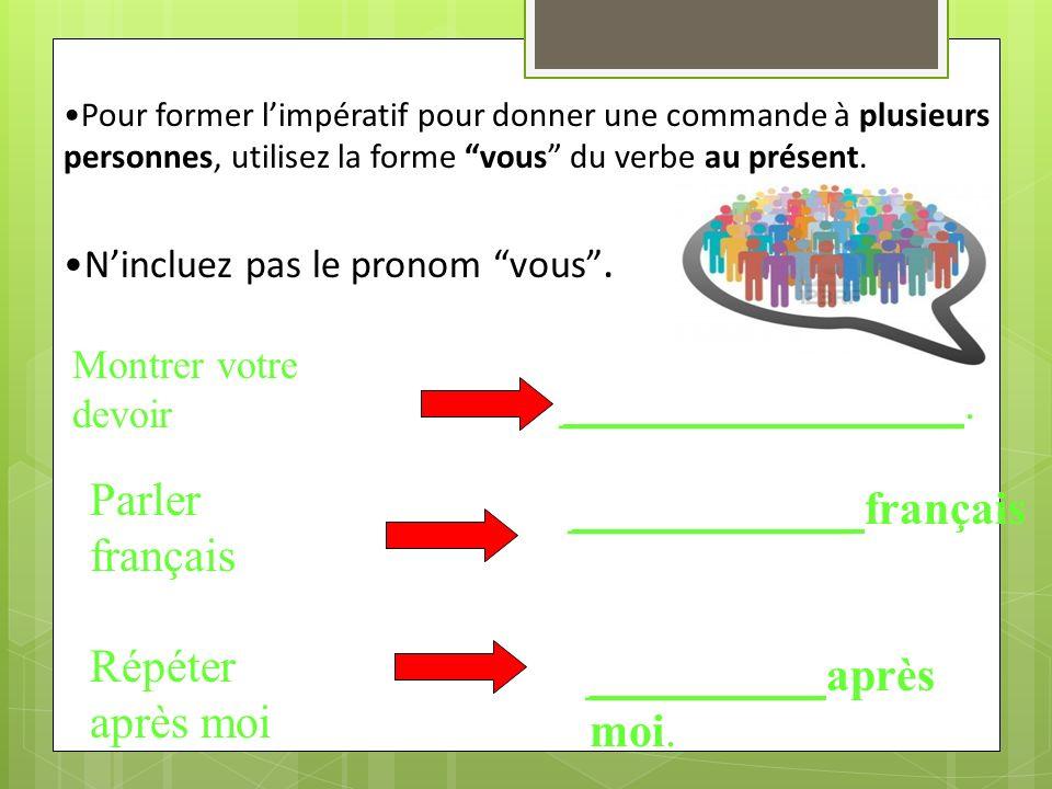 Pour former limpératif pour donner une commande à plusieurs personnes, utilisez la forme vous du verbe au présent.
