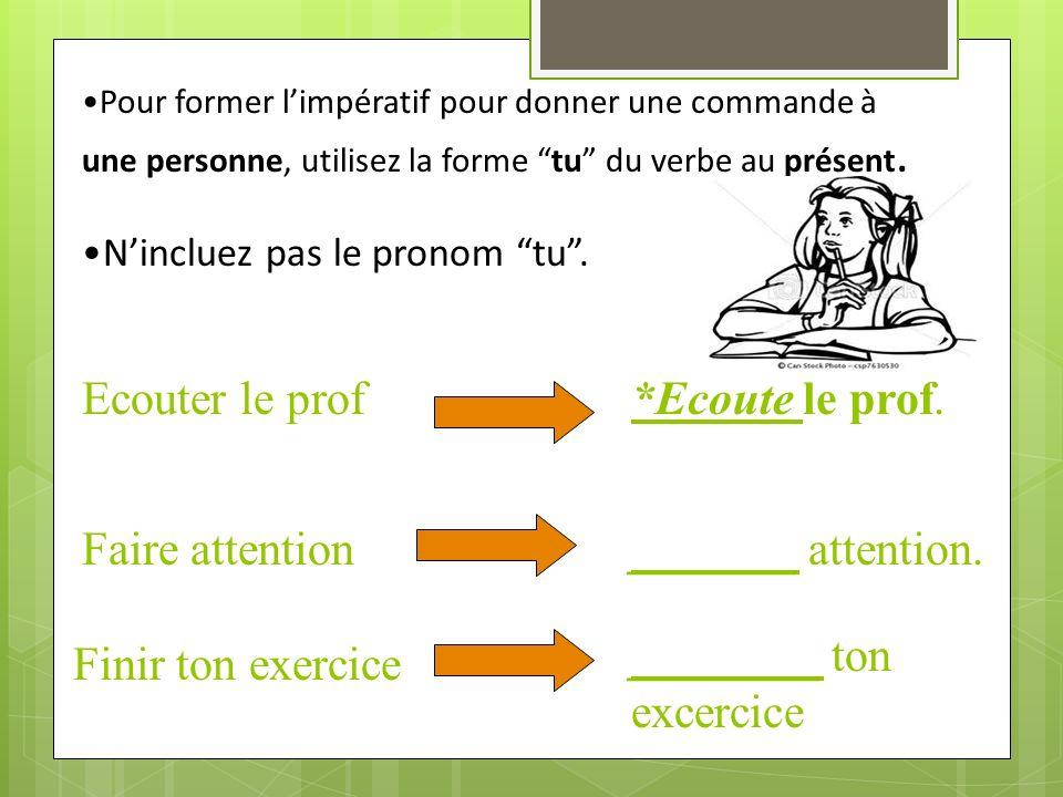 Pour former limpératif pour donner une commande à une personne, utilisez la forme tu du verbe au présent.