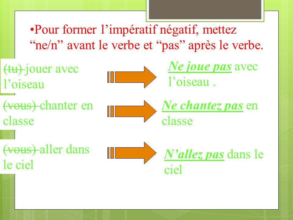 Pour former limpératif négatif, mettez ne/n avant le verbe et pas après le verbe.