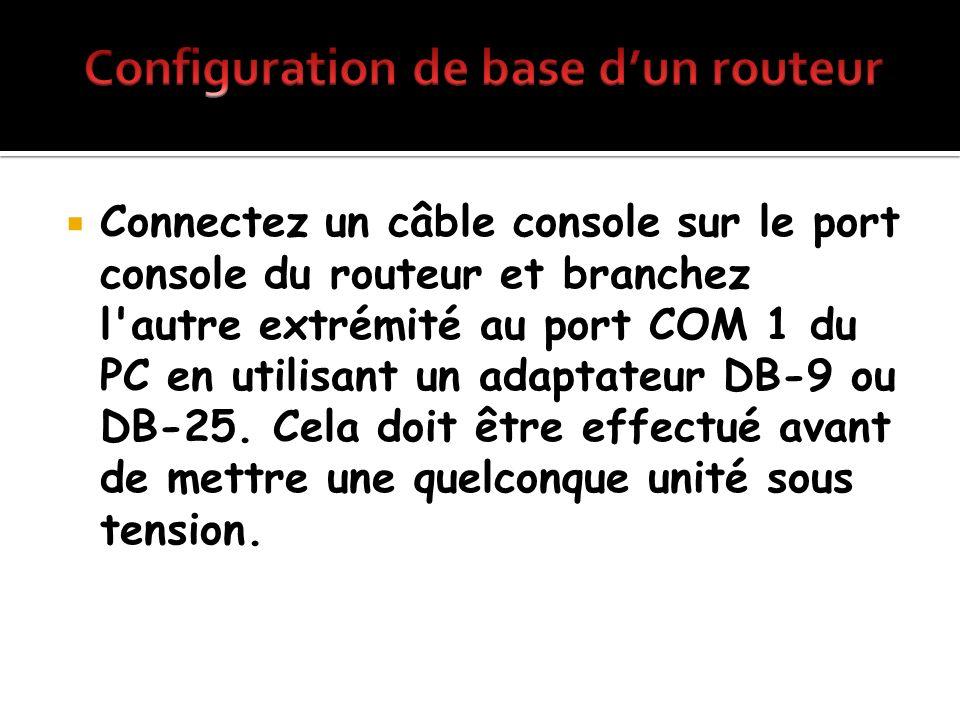Connectez un câble console sur le port console du routeur et branchez l'autre extrémité au port COM 1 du PC en utilisant un adaptateur DB-9 ou DB-25.