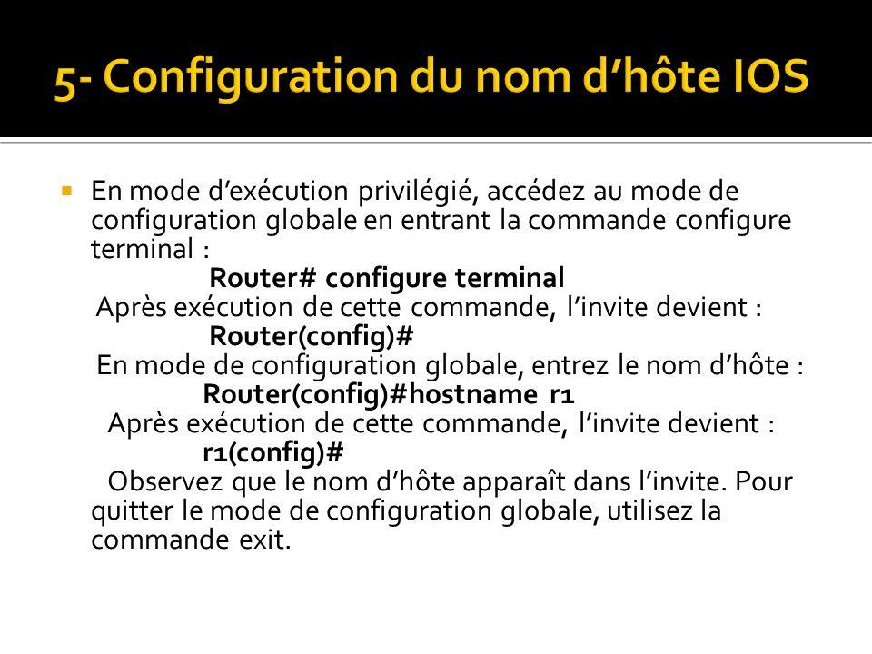 En mode dexécution privilégié, accédez au mode de configuration globale en entrant la commande configure terminal : Router# configure terminal Après e