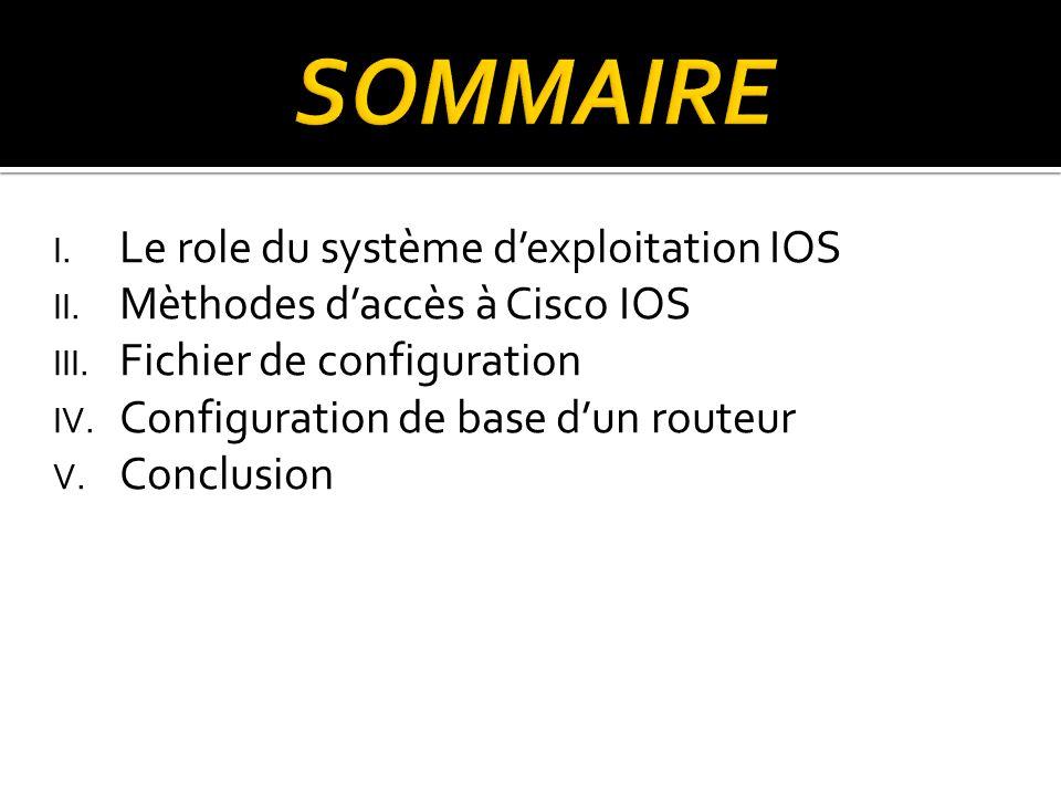 I. Le role du système dexploitation IOS II. Mèthodes daccès à Cisco IOS III. Fichier de configuration IV. Configuration de base dun routeur V. Conclus