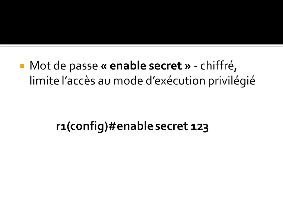 Mot de passe « enable secret » - chiffré, limite laccès au mode dexécution privilégié r1(config)#enable secret 123