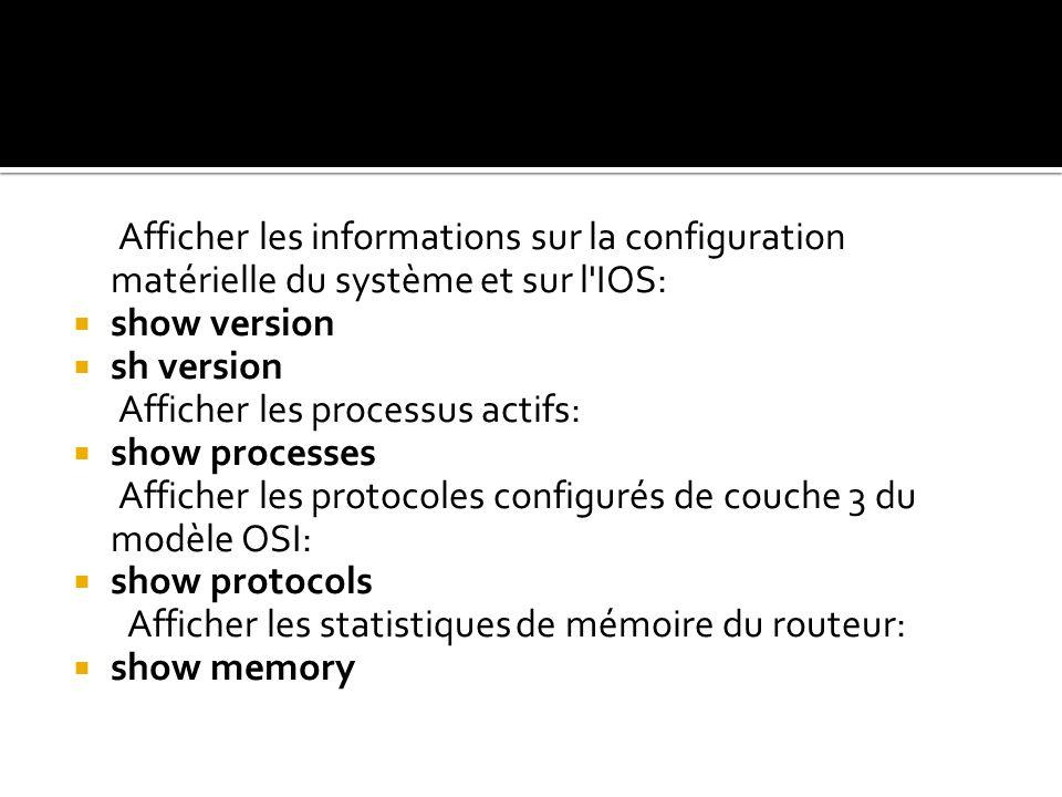 Afficher les informations sur la configuration matérielle du système et sur l'IOS: show version sh version Afficher les processus actifs: show process