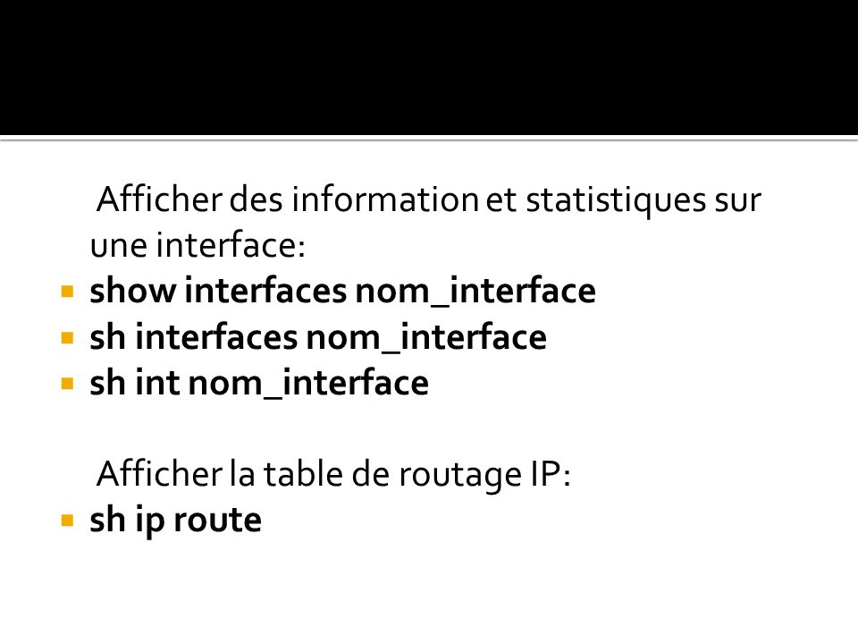 Afficher des information et statistiques sur une interface: show interfaces nom_interface sh interfaces nom_interface sh int nom_interface Afficher la