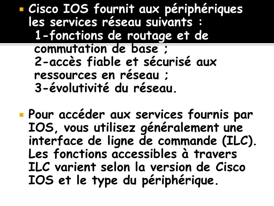 Cisco IOS fournit aux périphériques les services réseau suivants : 1-fonctions de routage et de commutation de base ; 2-accès fiable et sécurisé aux r