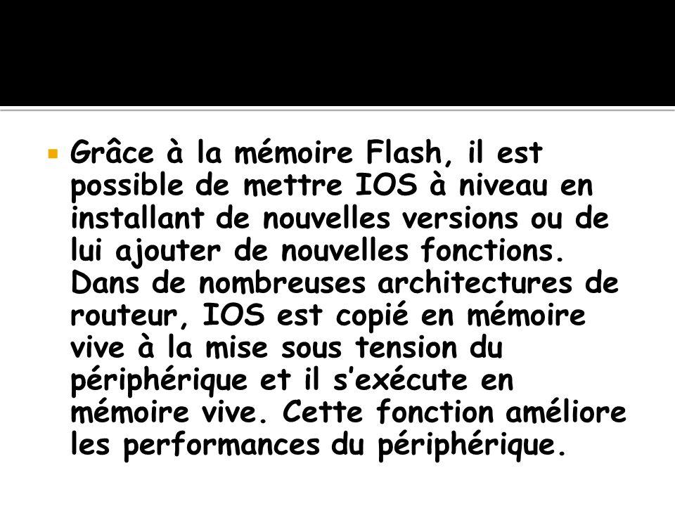 Grâce à la mémoire Flash, il est possible de mettre IOS à niveau en installant de nouvelles versions ou de lui ajouter de nouvelles fonctions. Dans de