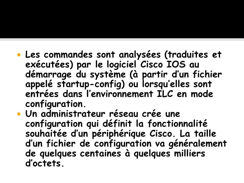 Les commandes sont analysées (traduites et exécutées) par le logiciel Cisco IOS au démarrage du système (à partir dun fichier appelé startup-config) o