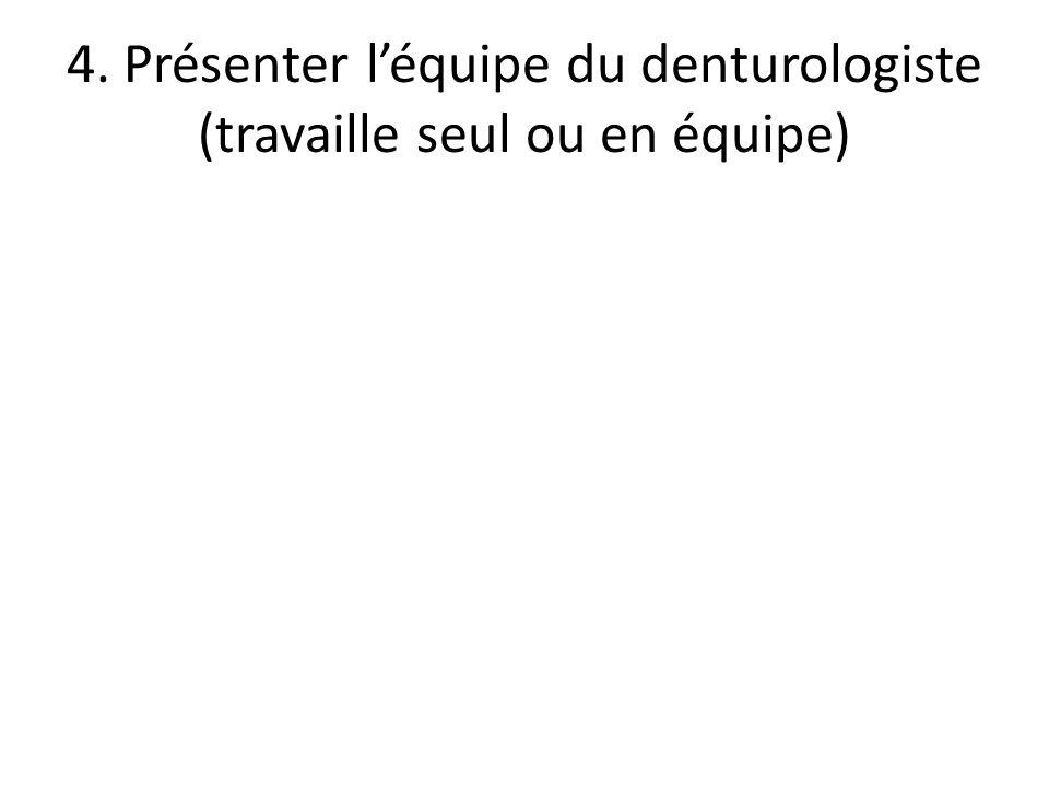 4. Présenter léquipe du denturologiste (travaille seul ou en équipe)