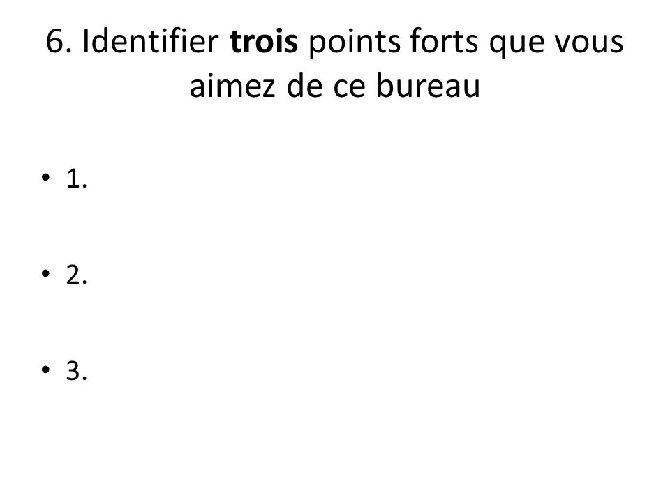 6. Identifier trois points forts que vous aimez de ce bureau 1. 2. 3.