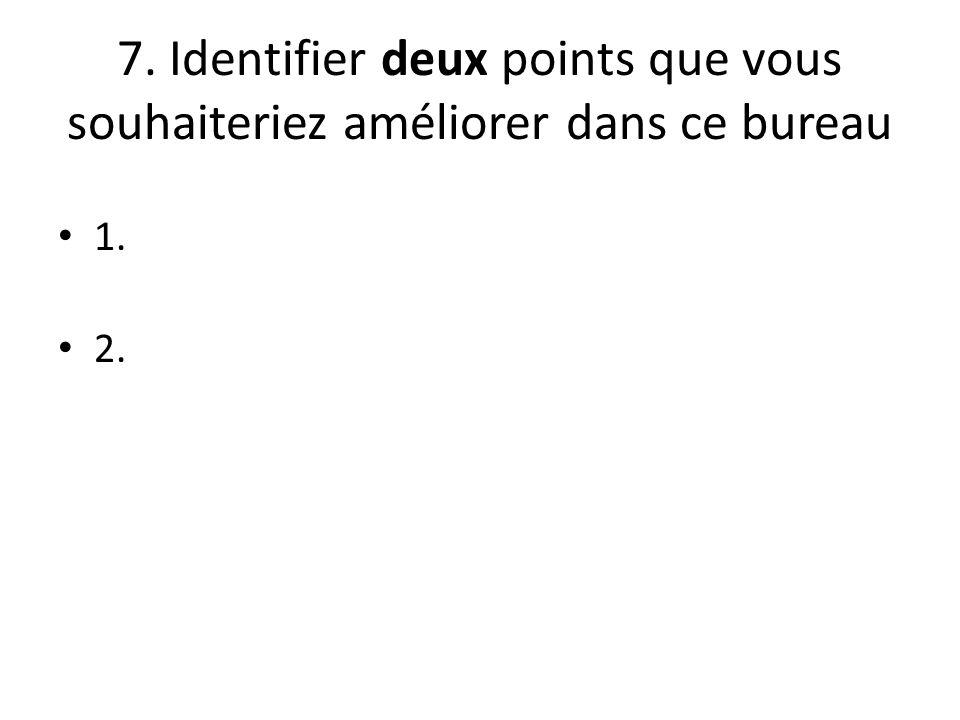 7. Identifier deux points que vous souhaiteriez améliorer dans ce bureau 1. 2.