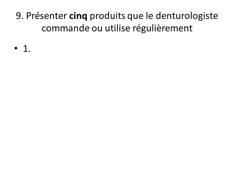 9. Présenter cinq produits que le denturologiste commande ou utilise régulièrement 1.