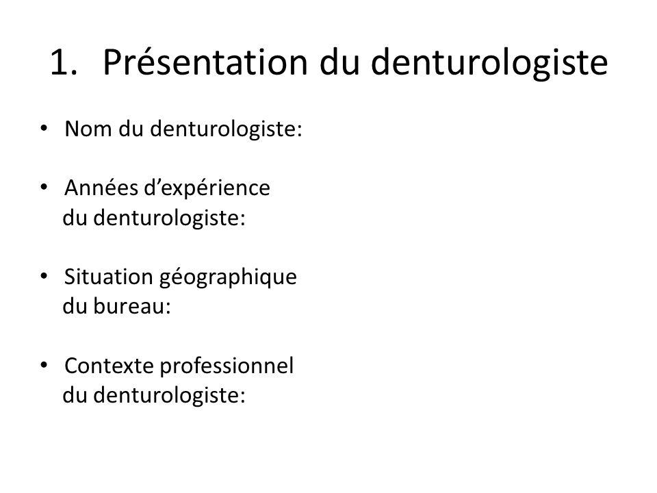 1.Présentation du denturologiste Nombre dheures travaillées par semaine: Combien de clients reçoit le denturologiste / jour: Proportion dheures cliniques versus laboratoire: Raison(s) de la pratique en denturologie: Autre formation académique (laquelle):