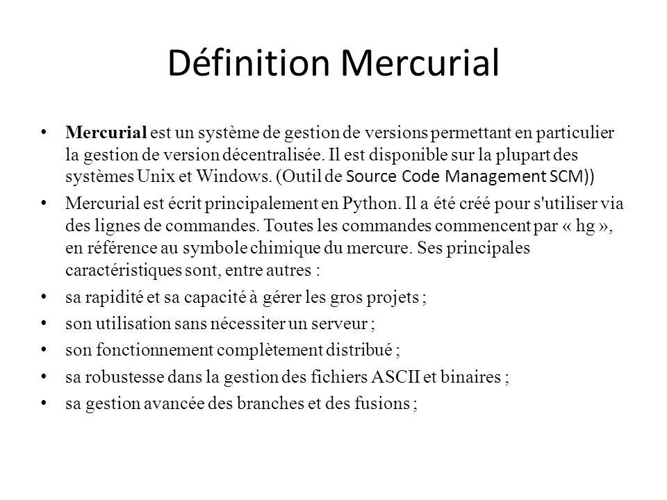 Définition Mercurial Mercurial est un système de gestion de versions permettant en particulier la gestion de version décentralisée. Il est disponible