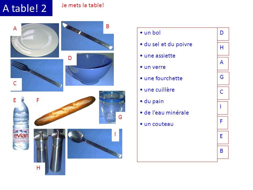 A table! 2 Je mets la table! A B C D EF G H I un bol du sel et du poivre une assiette un verre une fourchette une cuillère du pain de leau minérale un