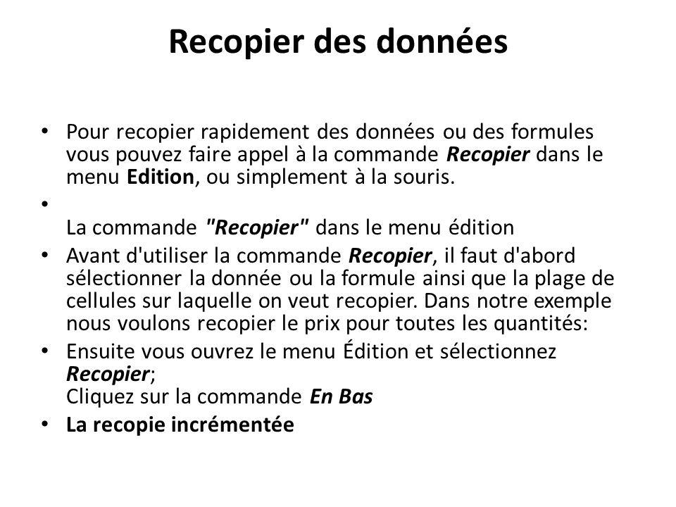Recopier des données Pour recopier rapidement des données ou des formules vous pouvez faire appel à la commande Recopier dans le menu Edition, ou simplement à la souris.