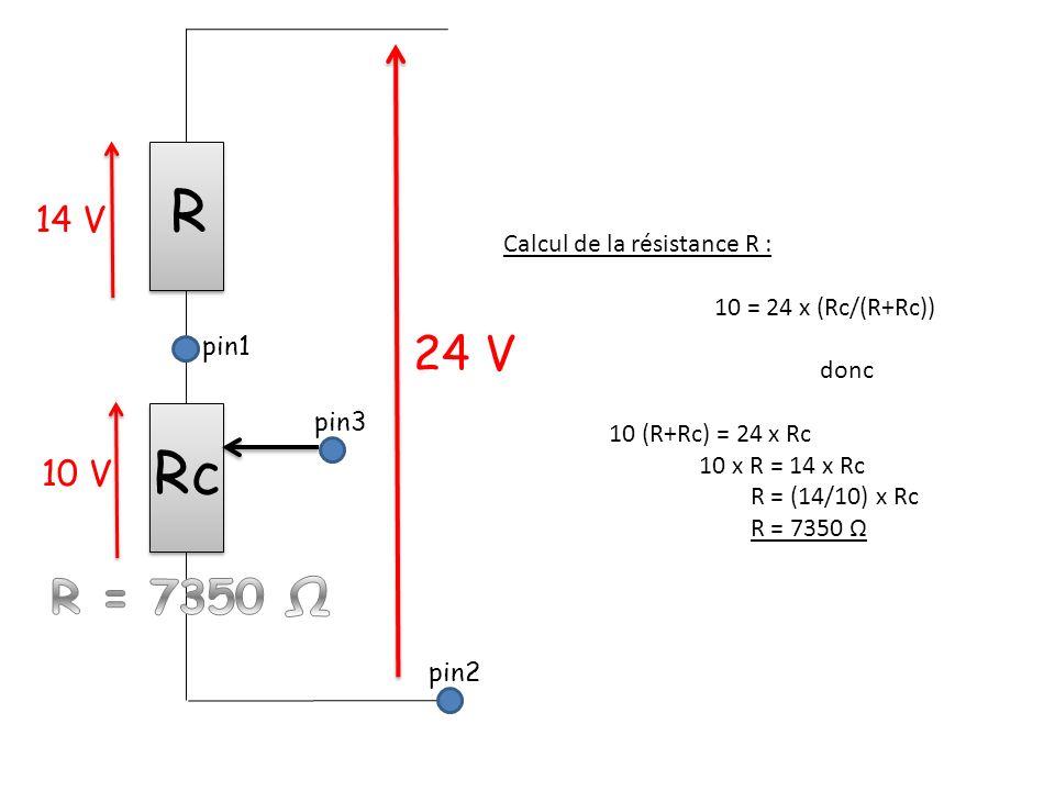 pin1 pin2 pin3 Rc R 24 V 14 V 10 V Calcul de la résistance R : 10 = 24 x (Rc/(R+Rc)) donc 10 (R+Rc) = 24 x Rc 10 x R = 14 x Rc R = (14/10) x Rc R = 7350 Ω
