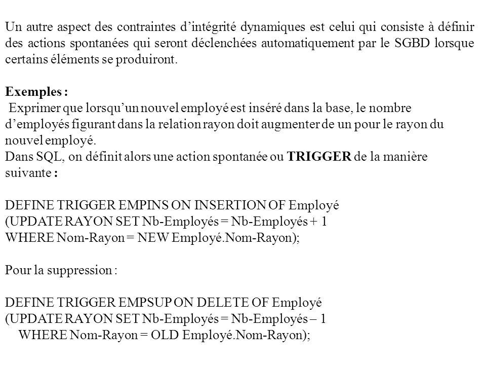 Pour les modification : DEFINE TRIGGER EMPMAJ ON UPDATE OF Employé (UPDATE RAYON SET Nb-Employés = Nb-Employés – 1 WHERE Nom-Rayon = OLD Employé.Nom-Rayon UPDATE RAYON SET Nn-Employé = Nb-Employé + 1 WHERE Nom-Rayon = NEW Employé.Nom-Rayon); Contraintes différées ou immédiates : Elle concerne le moment où elles doivent être vérifiées par le SGBD.
