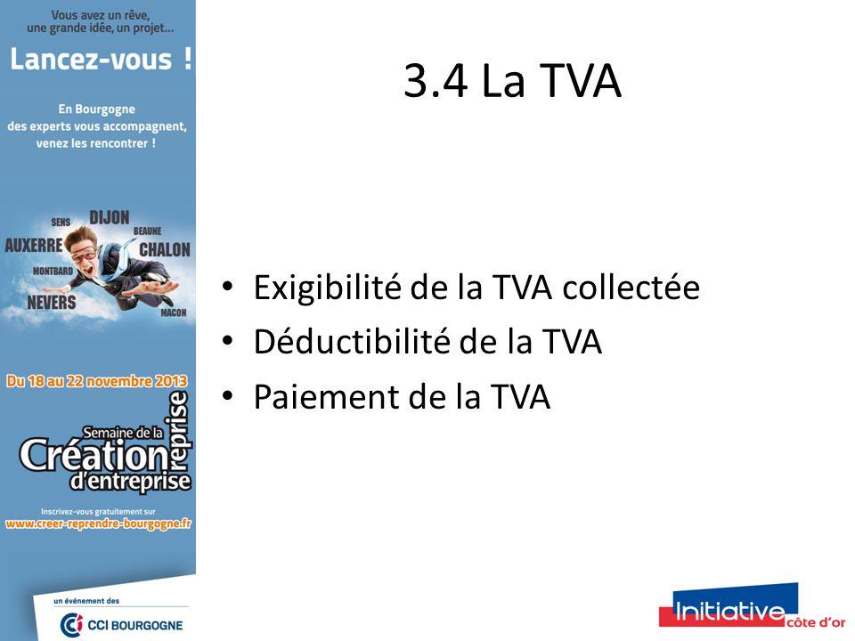 3.4 La TVA Exigibilité de la TVA collectée Déductibilité de la TVA Paiement de la TVA