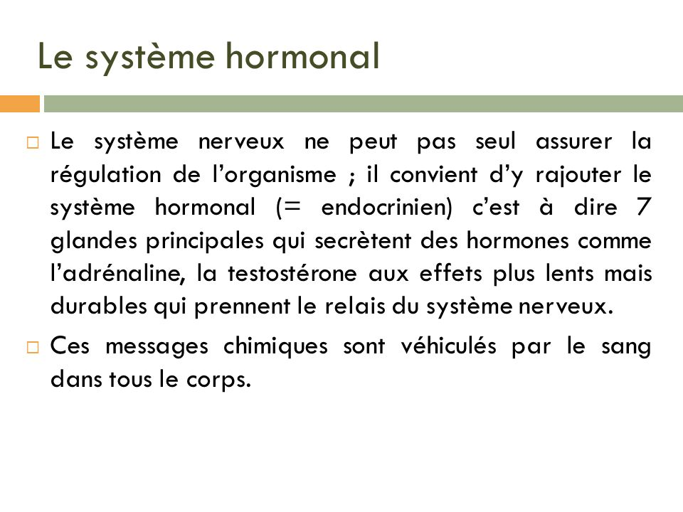 Le système hormonal Le système nerveux ne peut pas seul assurer la régulation de lorganisme ; il convient dy rajouter le système hormonal (= endocrini