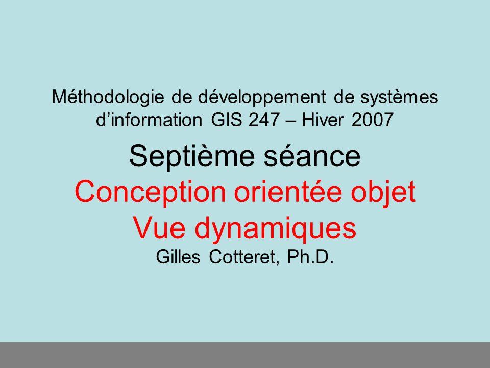 Méthodologie de développement de systèmes dinformation GIS 247 – Hiver 2007 Septième séance Conception orientée objet Vue dynamiques Gilles Cotteret,