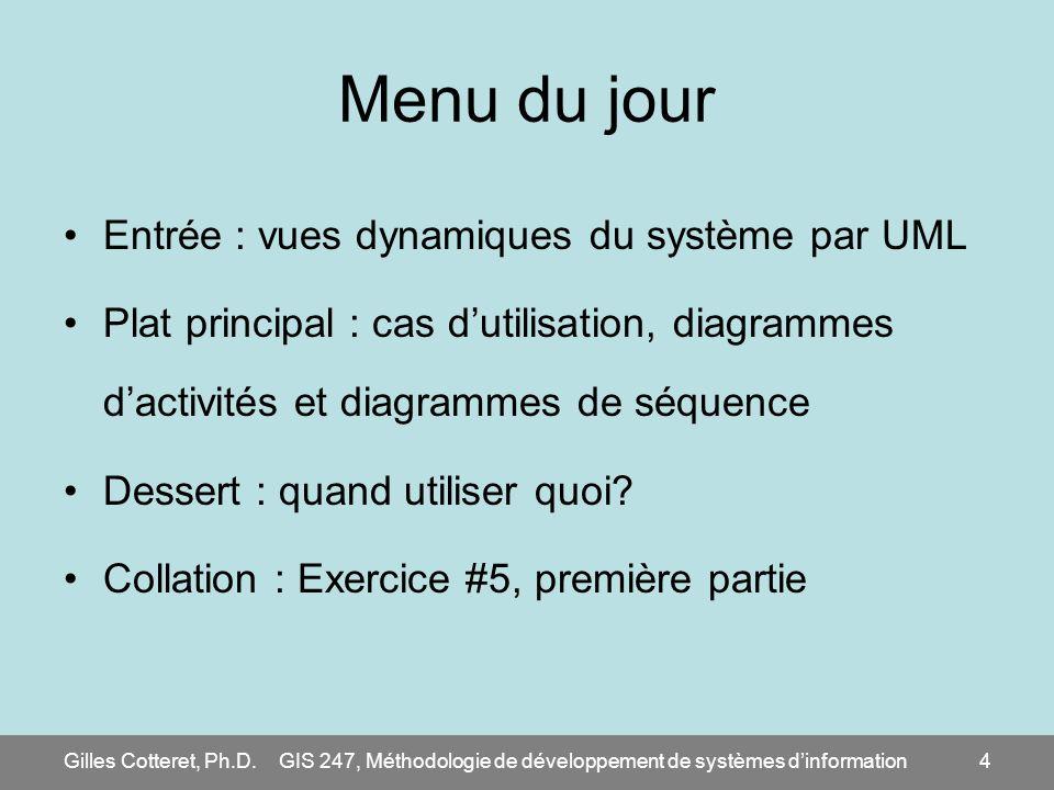 Gilles Cotteret, Ph.D.GIS 247, Méthodologie de développement de systèmes dinformation4 Menu du jour Entrée : vues dynamiques du système par UML Plat p